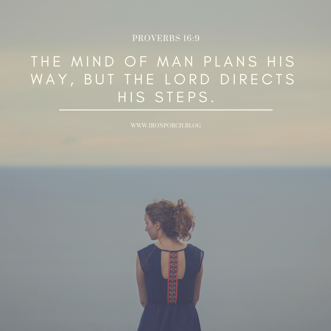 tHE MIND OF MAN PLANS HIS WAY, BUT THE LORD DIRECTS HIS STEPS.