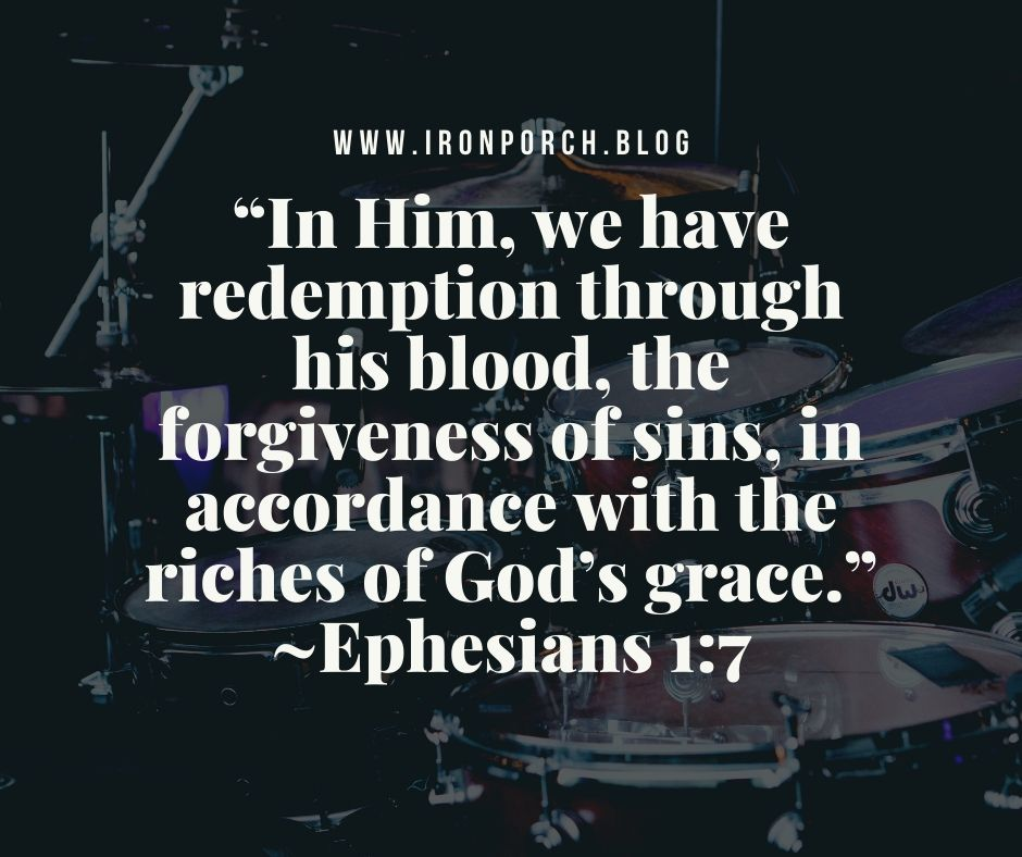 """In Him, we have redemption through his blood, the forgiveness of sins, in accordance with the riches of God's grace."" ~Ephesians 1_7 copy"